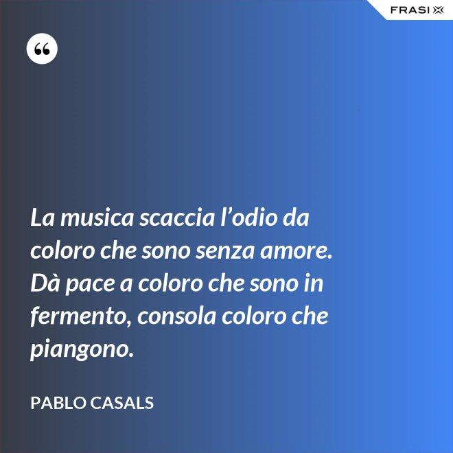 La musica scaccia l'odio da coloro che sono senza amore. Dà pace a coloro che sono in fermento, consola coloro che piangono. - Pablo Casals