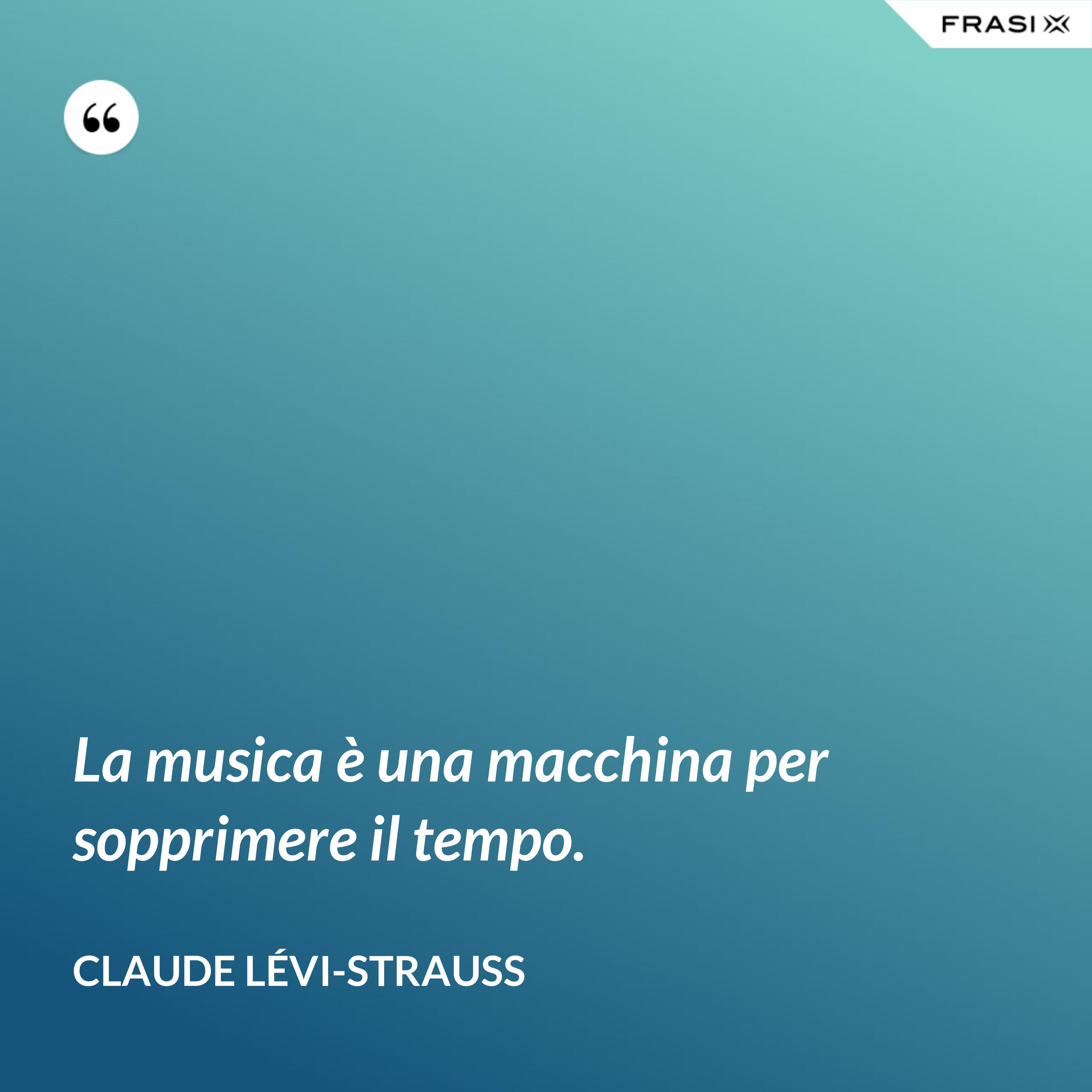 La musica è una macchina per sopprimere il tempo. - Claude Lévi-Strauss