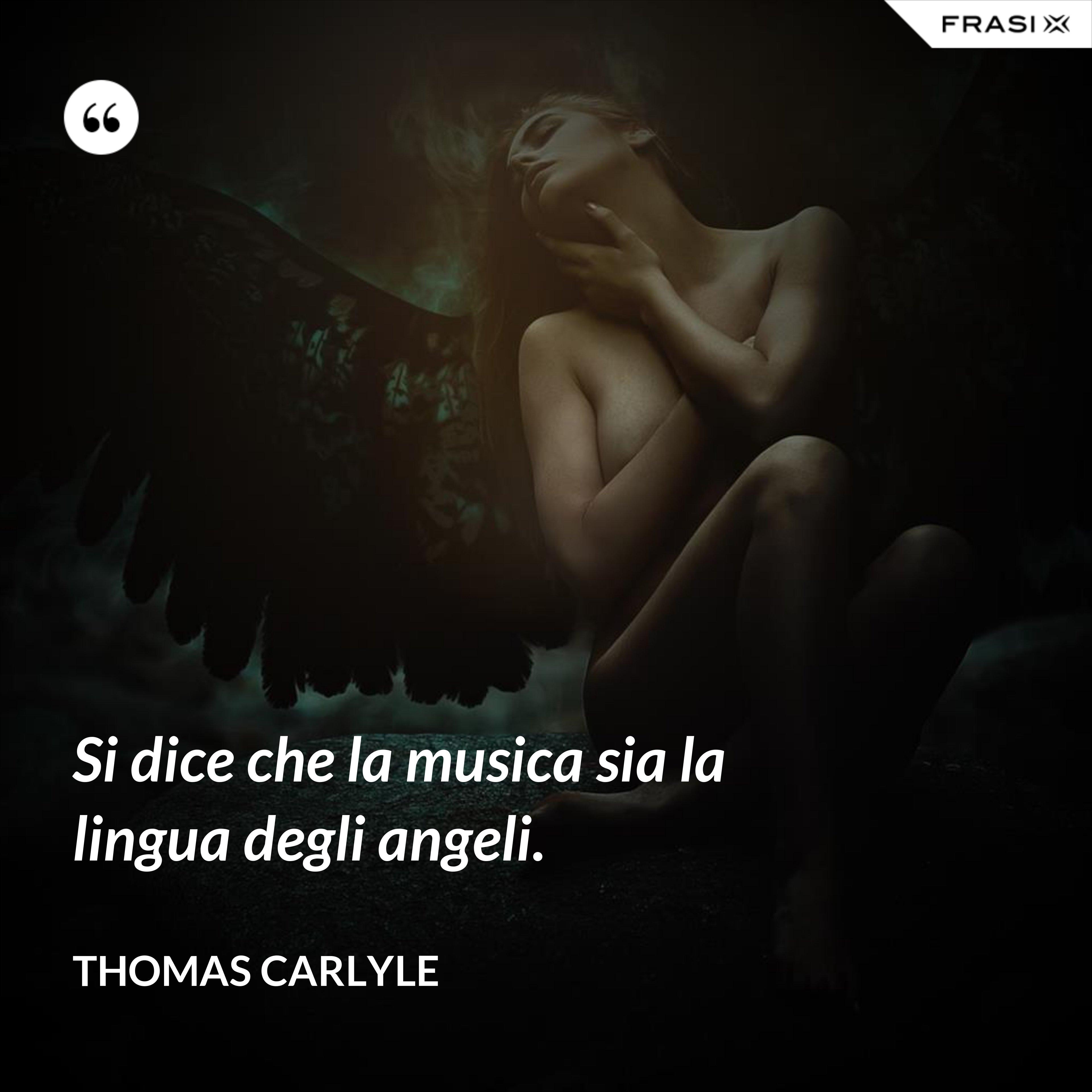 Si dice che la musica sia la lingua degli angeli. - Thomas Carlyle