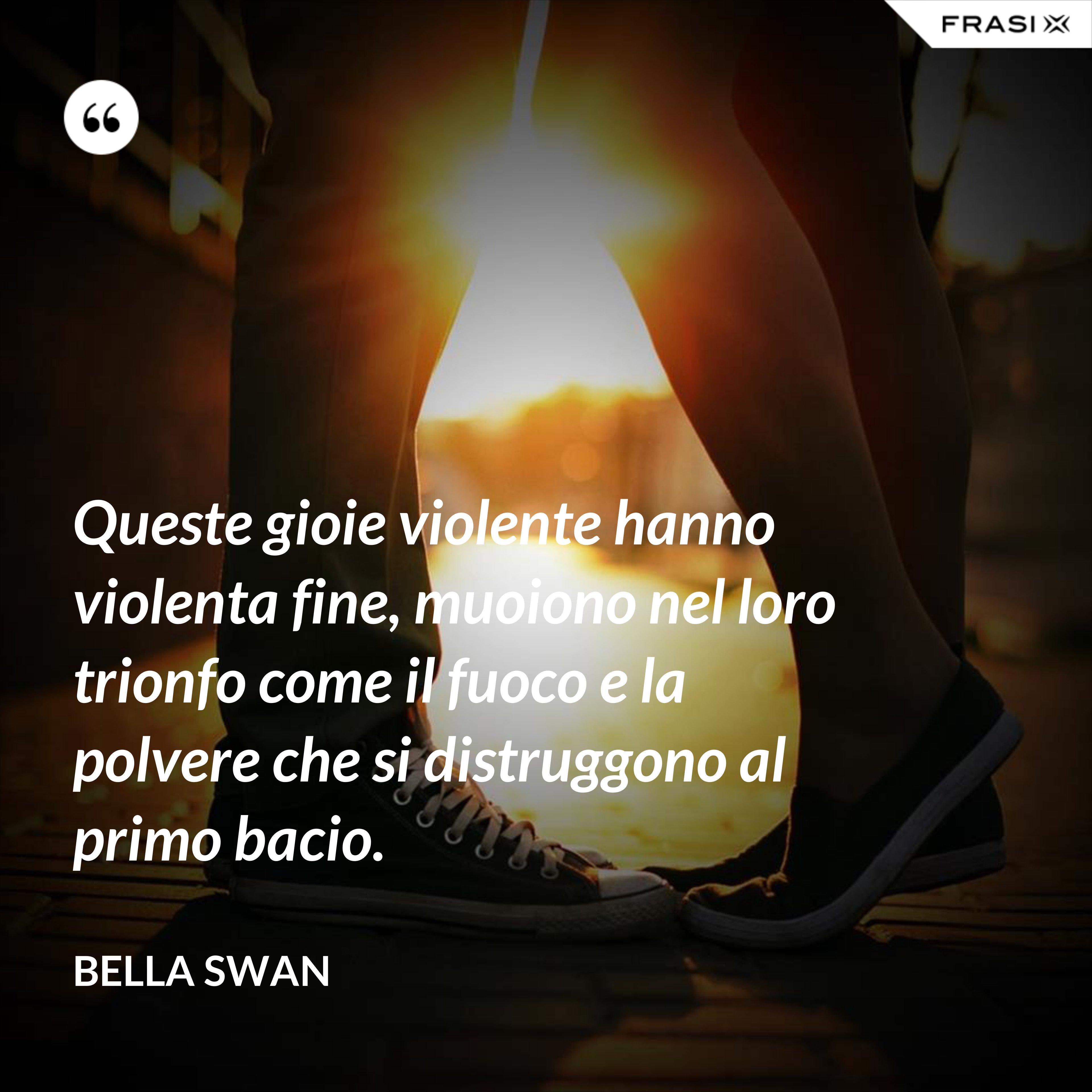 Queste gioie violente hanno violenta fine, muoiono nel loro trionfo come il fuoco e la polvere che si distruggono al primo bacio. - Bella Swan
