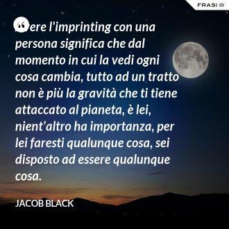 Avere l'imprinting con una persona significa che dal momento in cui la vedi ogni cosa cambia, tutto ad un tratto non è più la gravità che ti tiene attaccato al pianeta, è lei, nient'altro ha importanza, per lei faresti qualunque cosa, sei disposto ad essere qualunque cosa. - Jacob Black