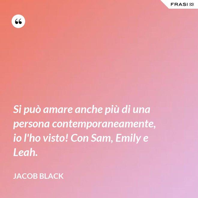 Si può amare anche più di una persona contemporaneamente, io l'ho visto! Con Sam, Emily e Leah. - Jacob Black