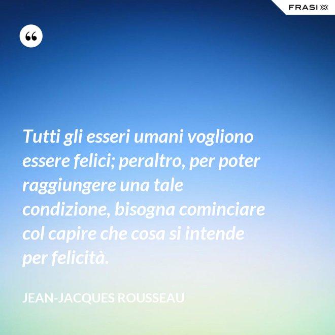 Tutti gli esseri umani vogliono essere felici; peraltro, per poter raggiungere una tale condizione, bisogna cominciare col capire che cosa si intende per felicità. - Jean-Jacques Rousseau