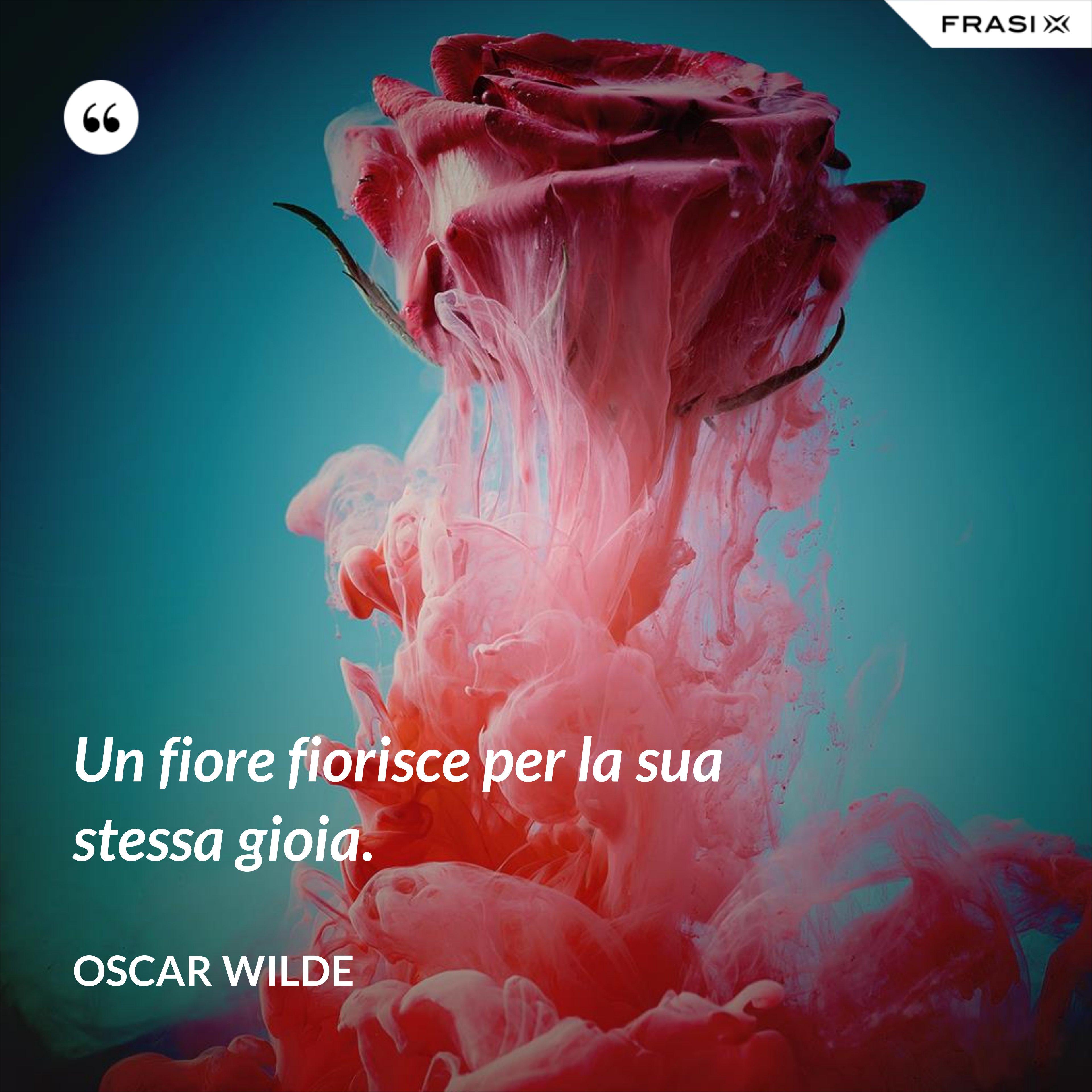 Un fiore fiorisce per la sua stessa gioia. - Oscar Wilde