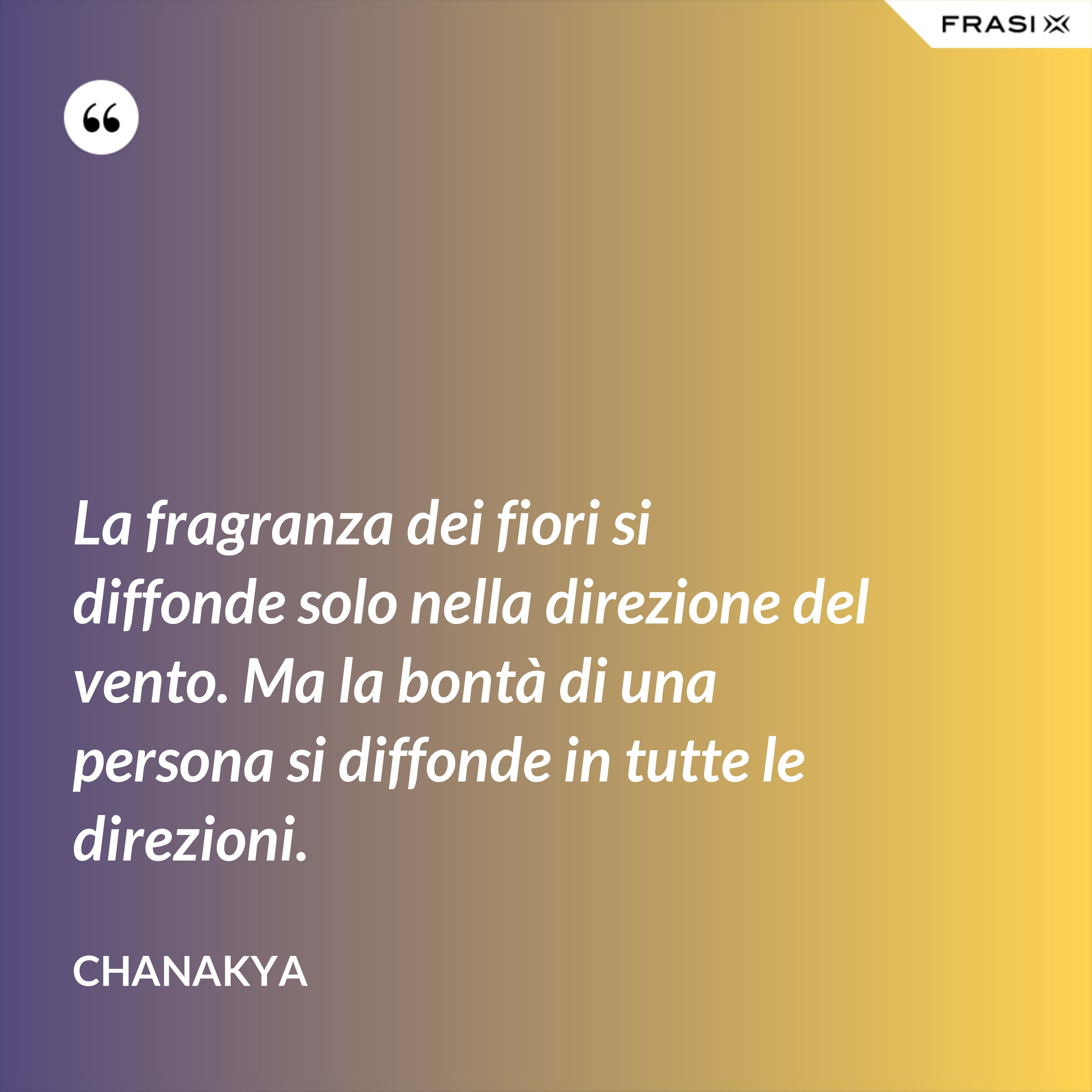 La fragranza dei fiori si diffonde solo nella direzione del vento. Ma la bontà di una persona si diffonde in tutte le direzioni. - Chanakya