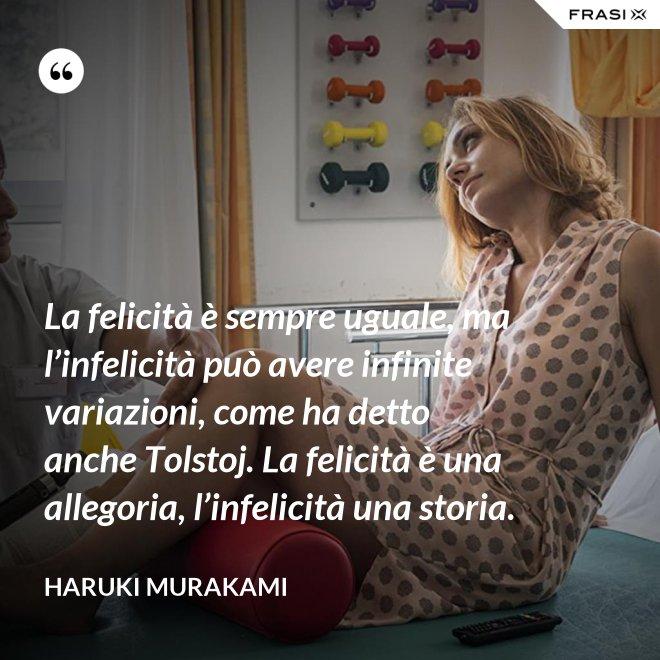 La felicità è sempre uguale, ma l'infelicità può avere infinite variazioni, come ha detto anche Tolstoj. La felicità è una allegoria, l'infelicità una storia. - Haruki Murakami