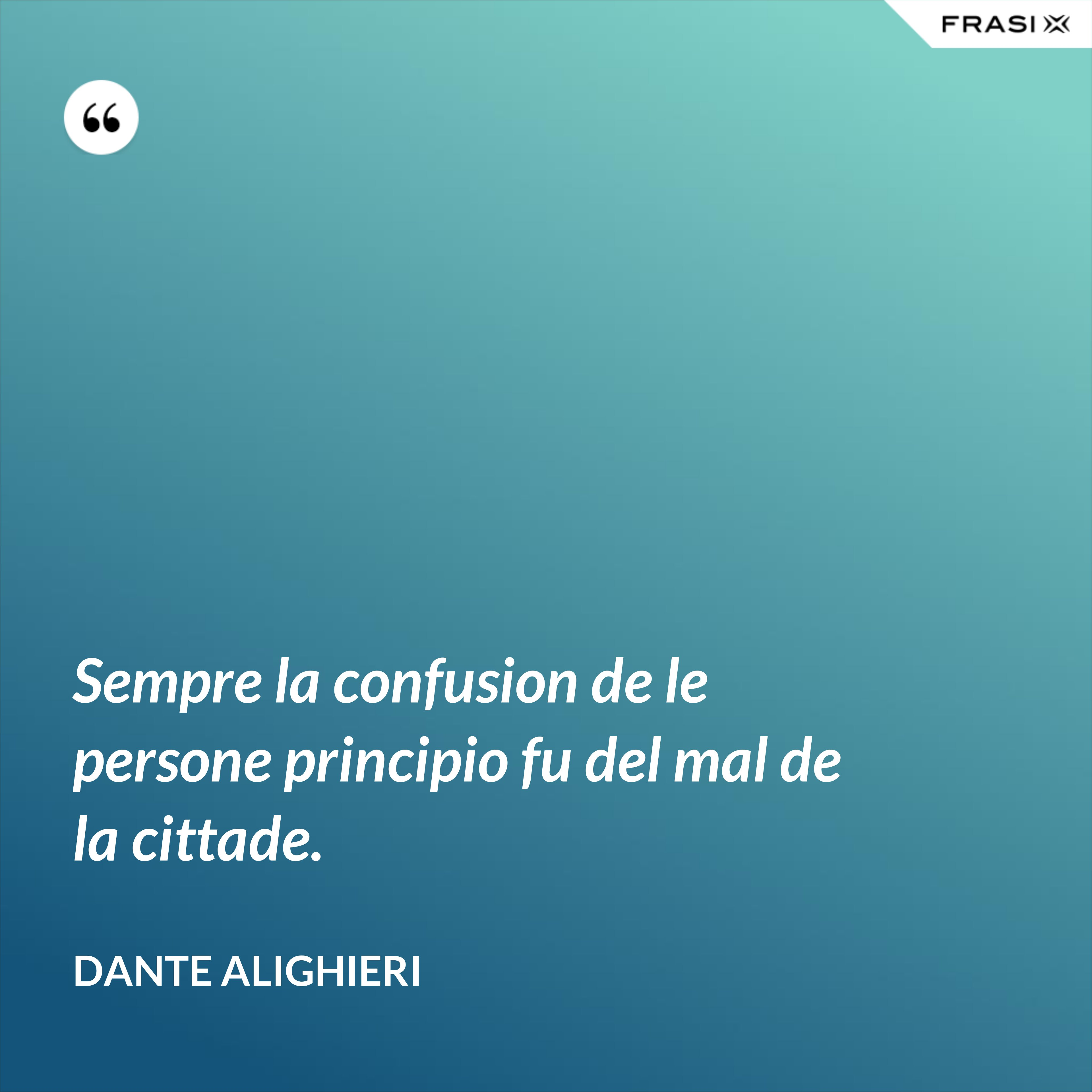 Sempre la confusion de le persone principio fu del mal de la cittade. - Dante Alighieri