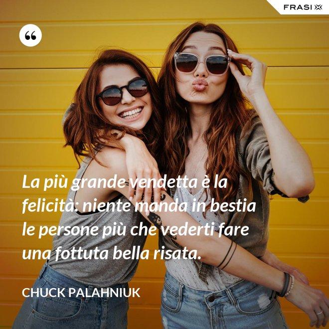 La più grande vendetta è la felicità: niente manda in bestia le persone più che vederti fare una fottuta bella risata. - Chuck Palahniuk
