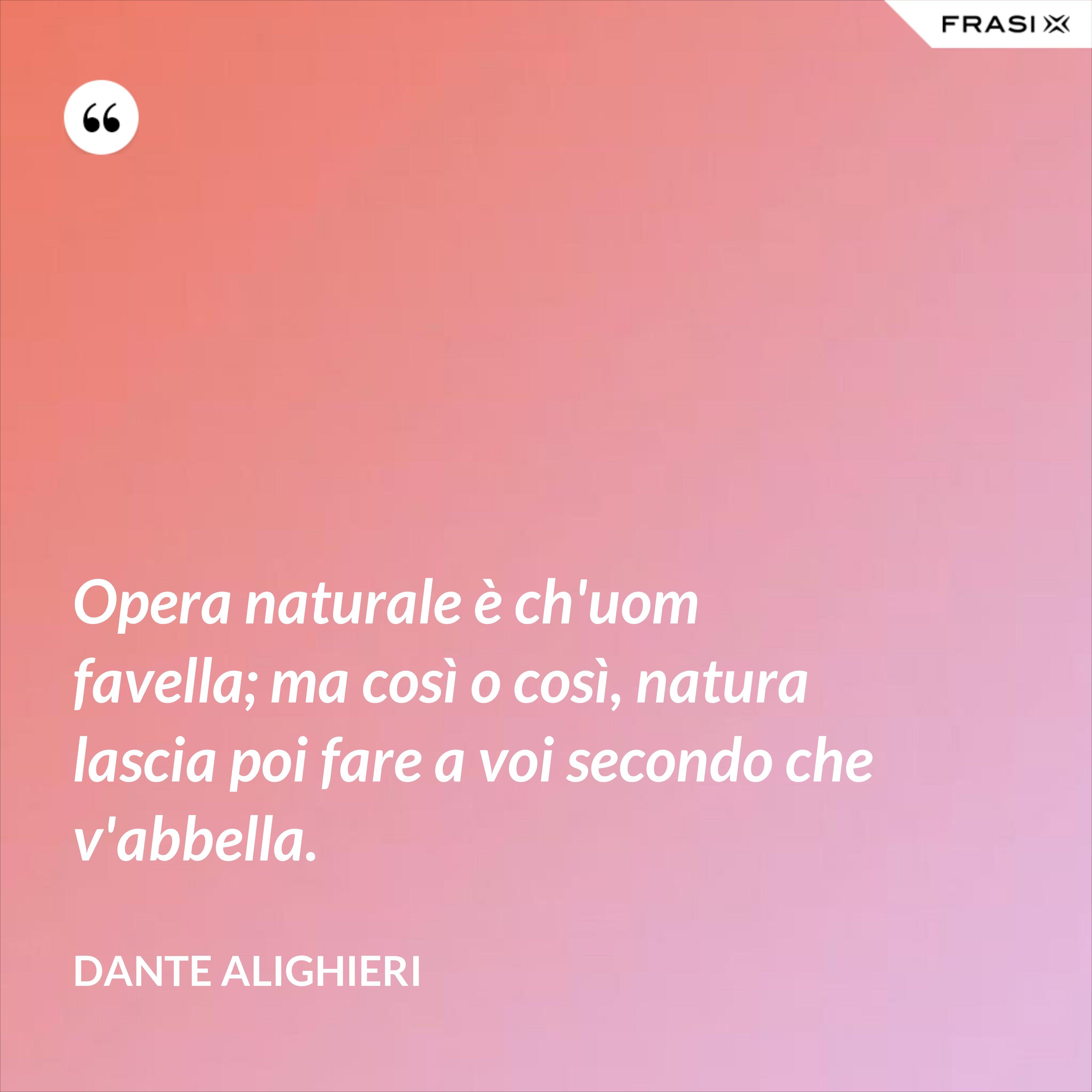 Opera naturale è ch'uom favella; ma così o così, natura lascia poi fare a voi secondo che v'abbella. - Dante Alighieri