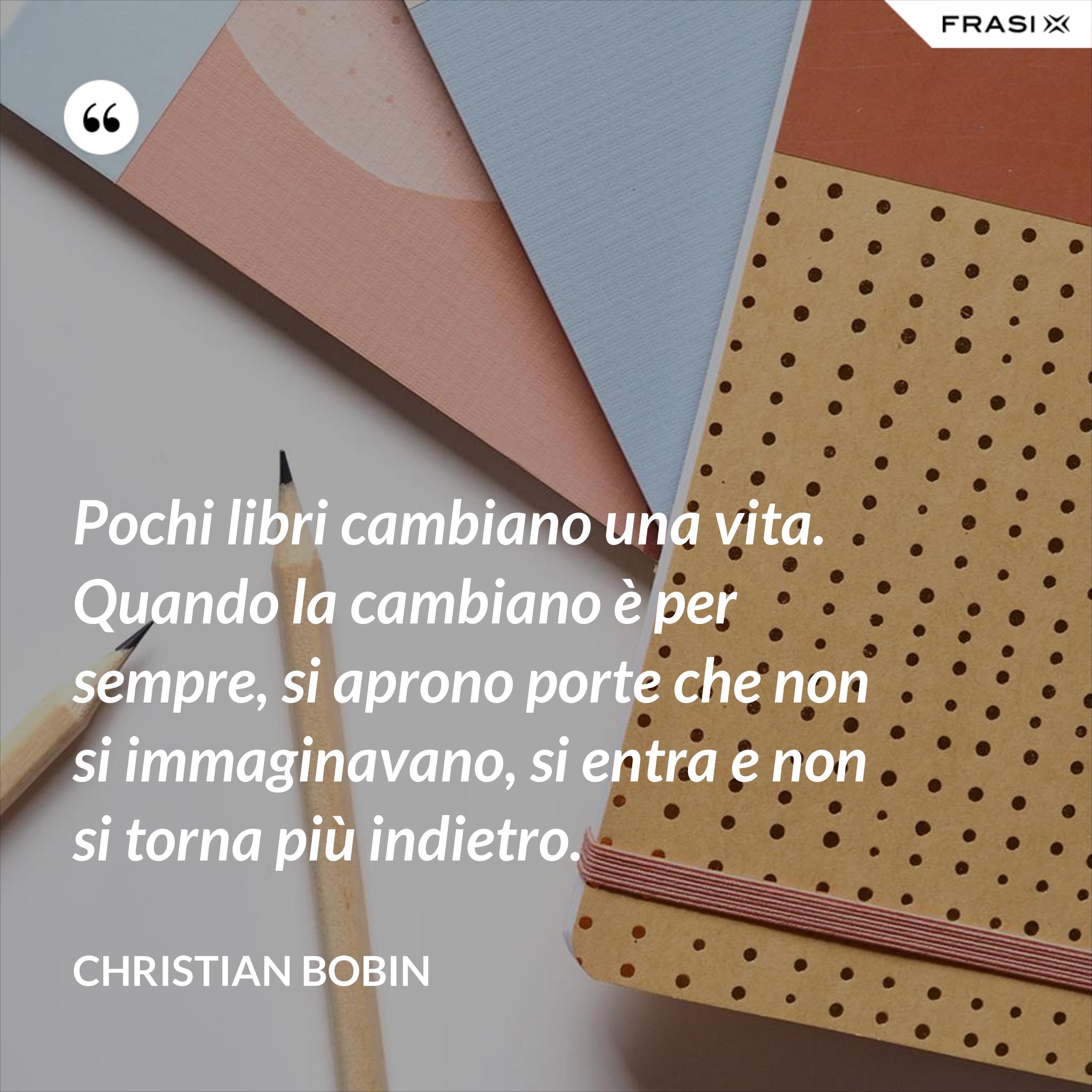 Pochi libri cambiano una vita. Quando la cambiano è per sempre, si aprono porte che non si immaginavano, si entra e non si torna più indietro. - Christian Bobin