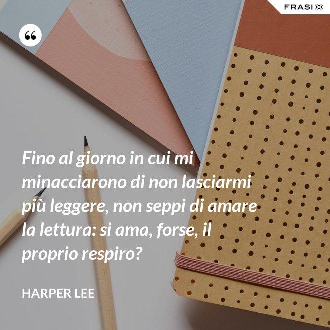 Fino al giorno in cui mi minacciarono di non lasciarmi più leggere, non seppi di amare la lettura: si ama, forse, il proprio respiro? - Harper Lee