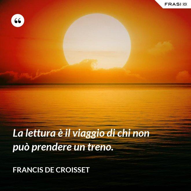 La lettura è il viaggio di chi non può prendere un treno. - Francis de Croisset