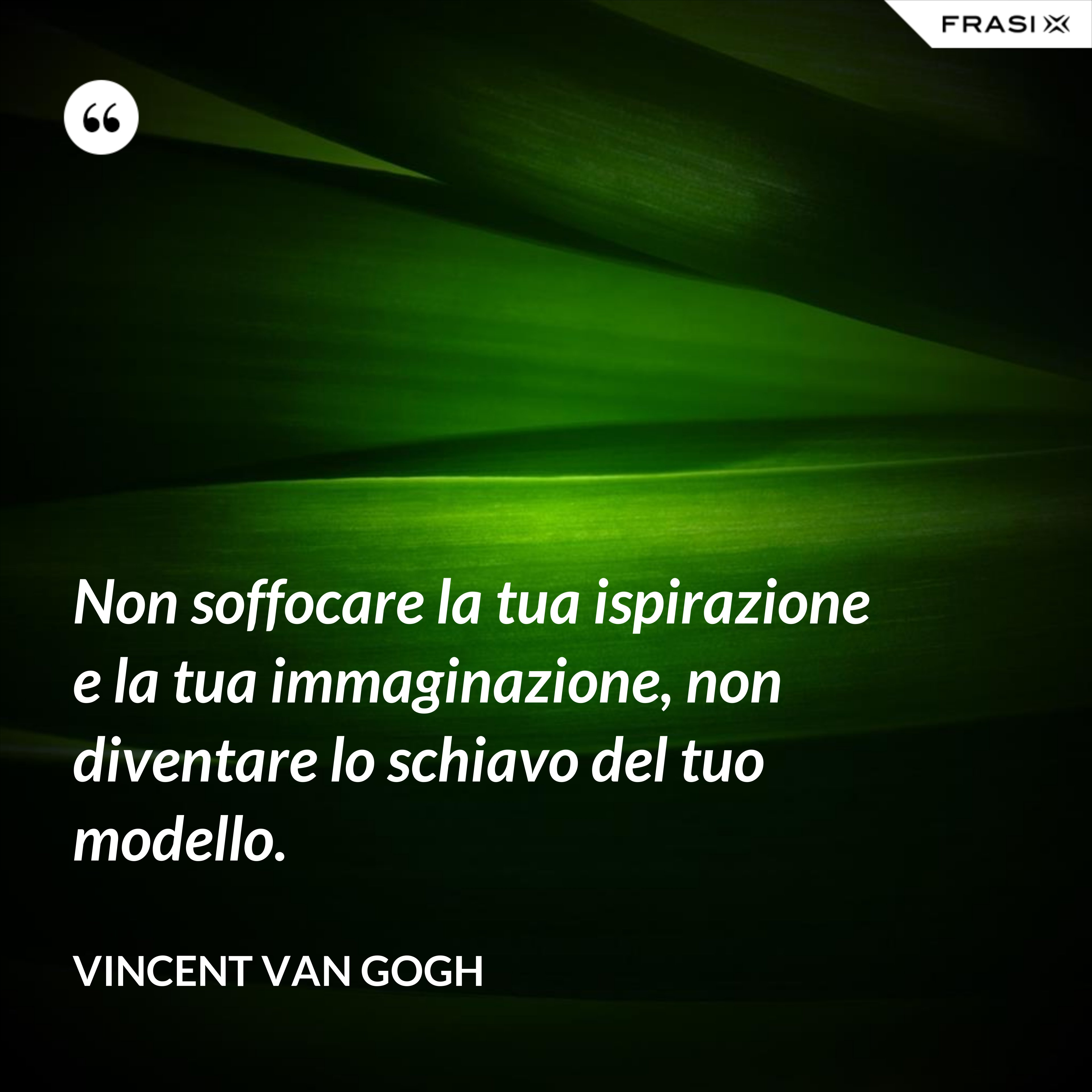 Non soffocare la tua ispirazione e la tua immaginazione, non diventare lo schiavo del tuo modello. - Vincent Van Gogh