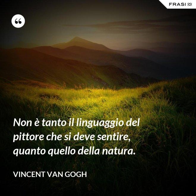 Non è tanto il linguaggio del pittore che si deve sentire, quanto quello della natura. - Vincent Van Gogh