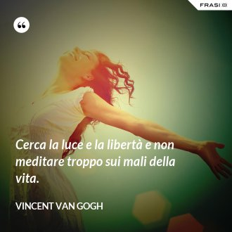 Cerca la luce e la libertà e non meditare troppo sui mali della vita. - Vincent Van Gogh