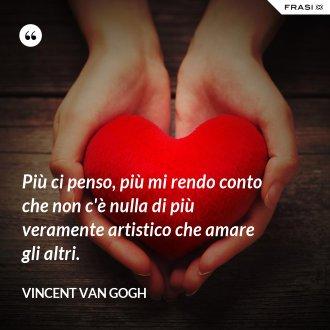 Più ci penso, più mi rendo conto che non c'è nulla di più veramente artistico che amare gli altri. - Vincent Van Gogh