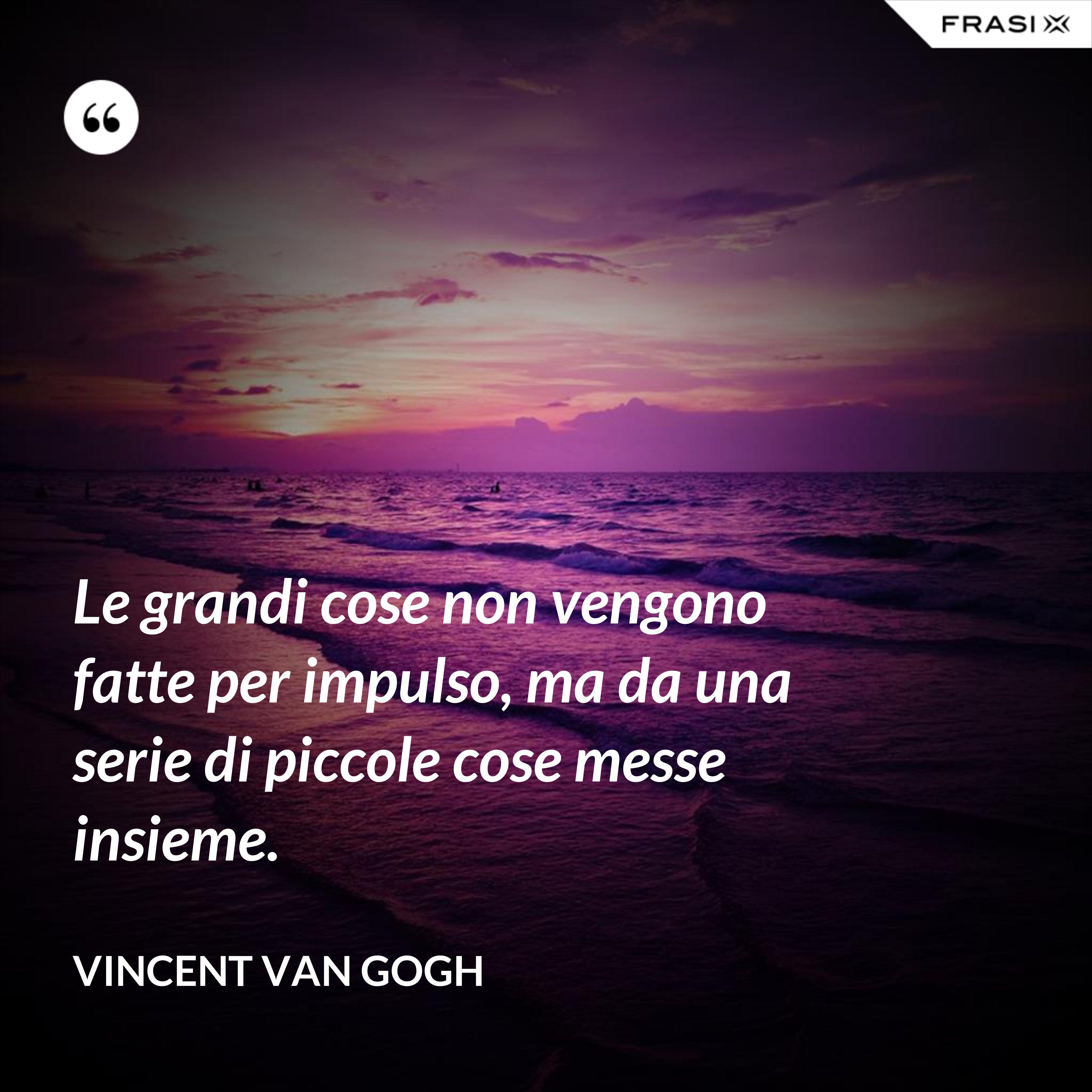 Le grandi cose non vengono fatte per impulso, ma da una serie di piccole cose messe insieme. - Vincent Van Gogh