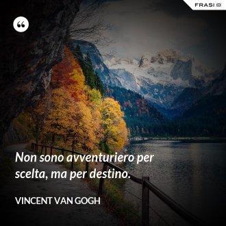 Non sono avventuriero per scelta, ma per destino. - Vincent Van Gogh