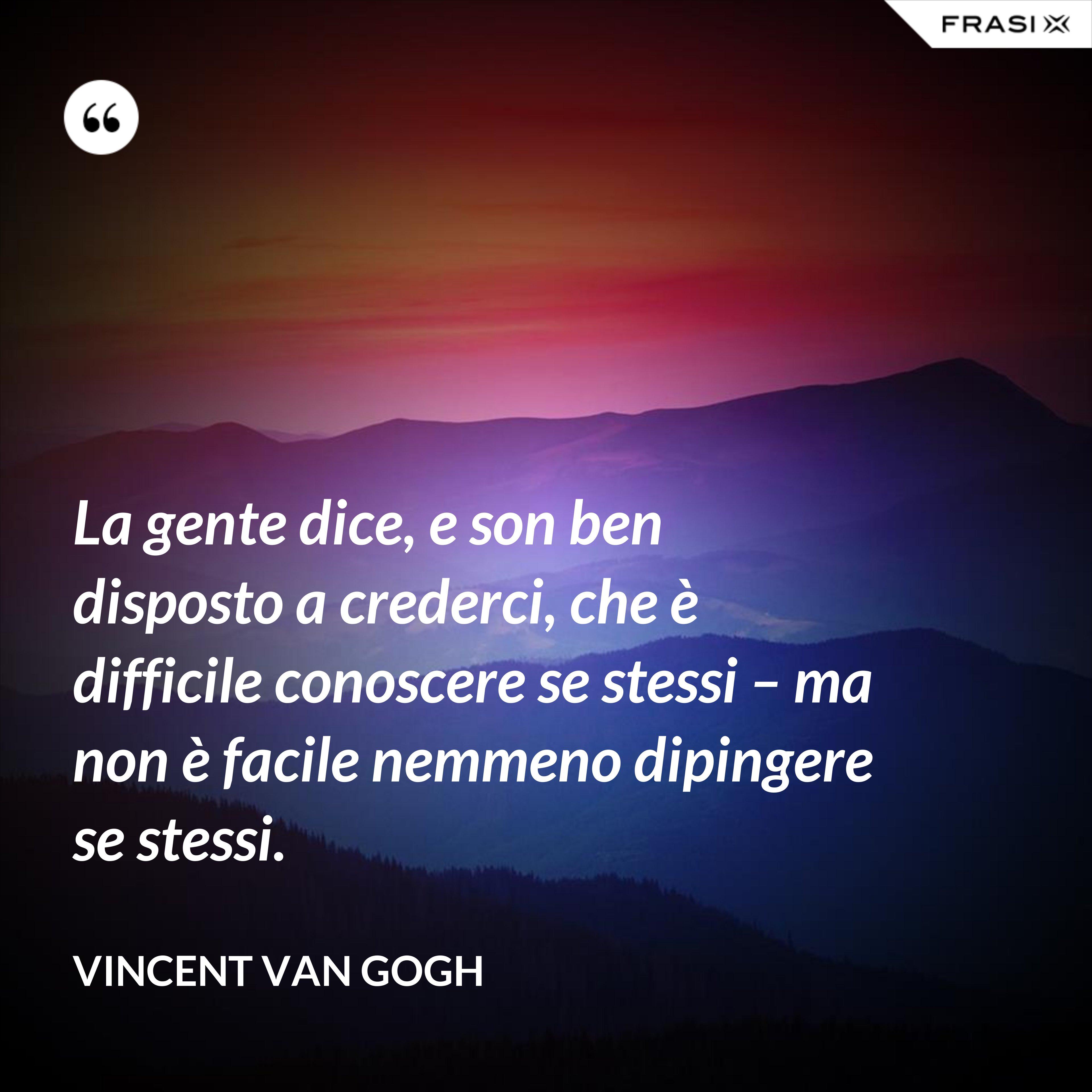 La gente dice, e son ben disposto a crederci, che è difficile conoscere se stessi – ma non è facile nemmeno dipingere se stessi. - Vincent Van Gogh