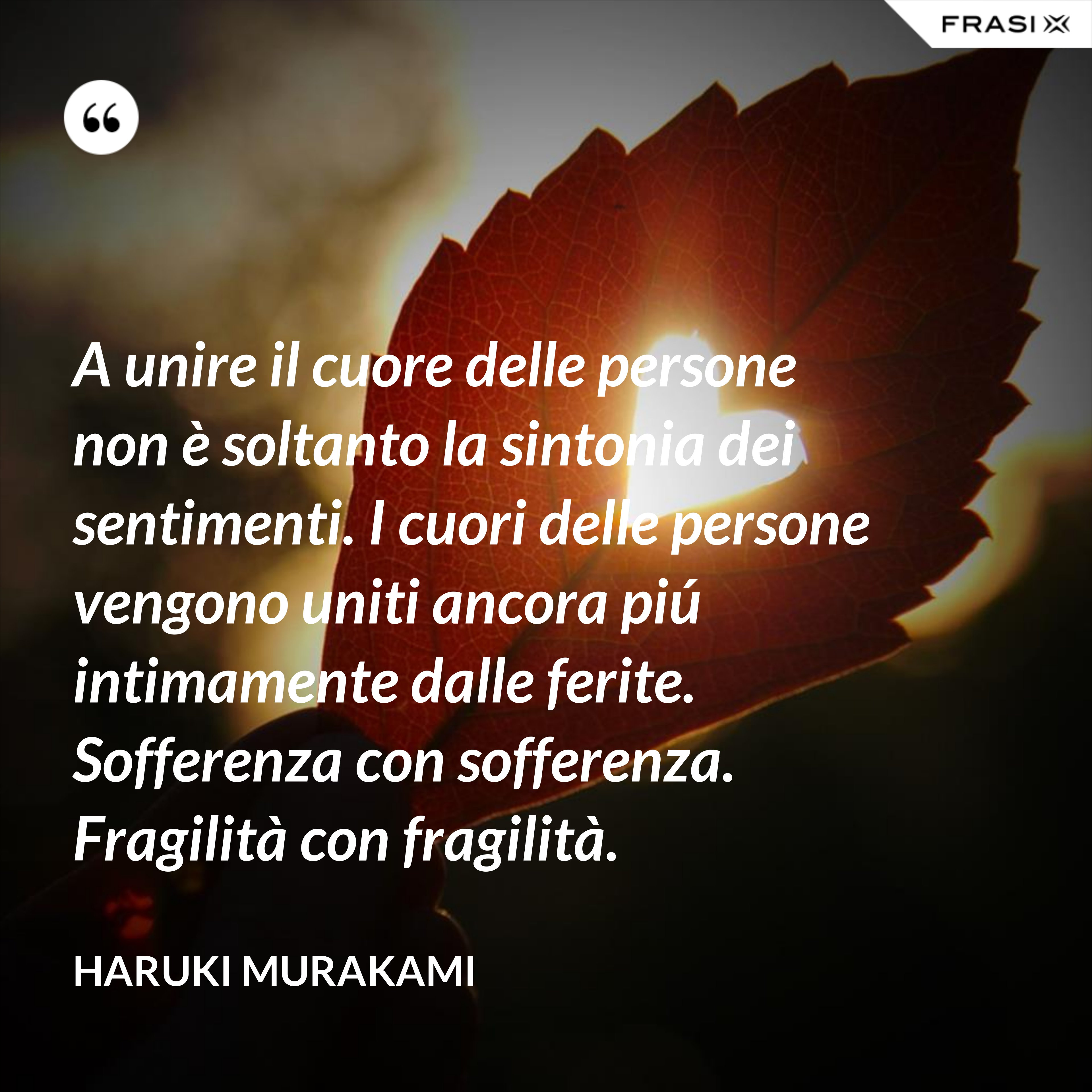 A unire il cuore delle persone non è soltanto la sintonia dei sentimenti. I cuori delle persone vengono uniti ancora piú intimamente dalle ferite. Sofferenza con sofferenza. Fragilità con fragilità. - Haruki Murakami