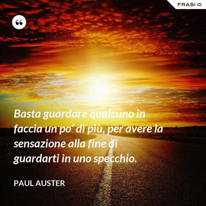 Basta guardare qualcuno in faccia un po' di più, per avere la sensazione alla fine di guardarti in uno specchio. - Paul Auster