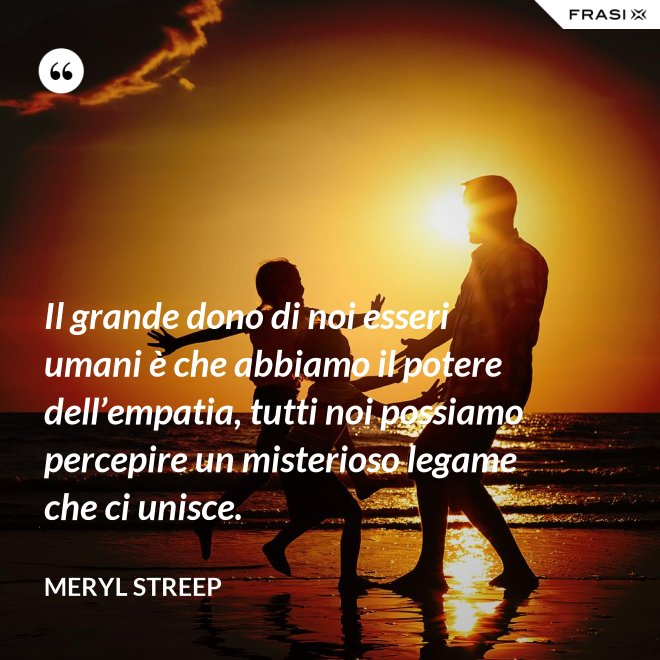 Il grande dono di noi esseri umani è che abbiamo il potere dell'empatia, tutti noi possiamo percepire un misterioso legame che ci unisce. - Meryl Streep