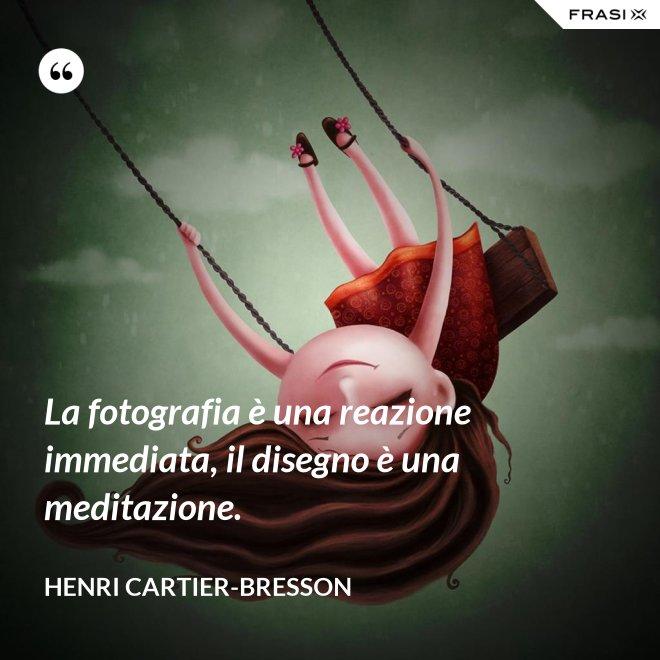 La fotografia è una reazione immediata, il disegno è una meditazione. - Henri Cartier-Bresson