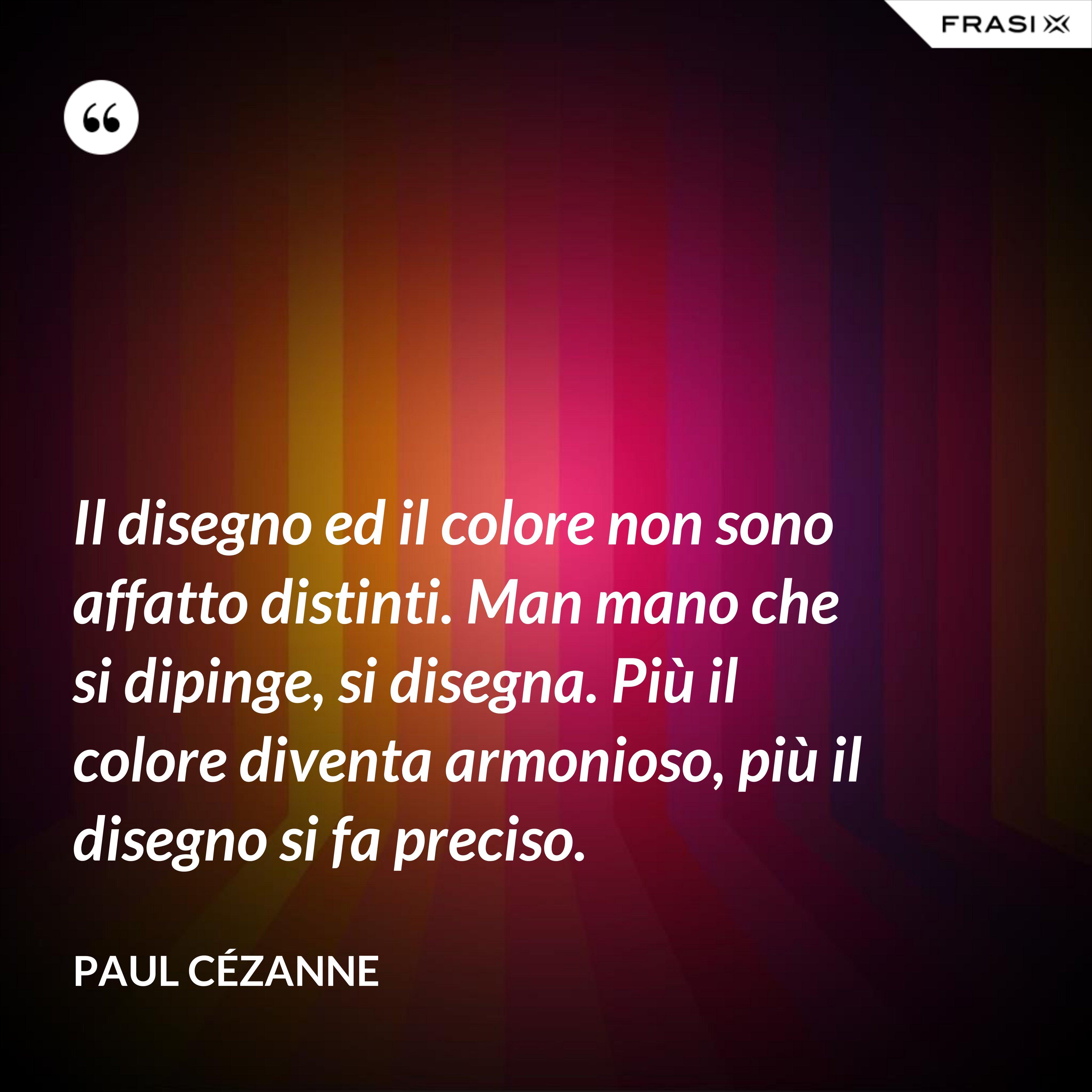 Il disegno ed il colore non sono affatto distinti. Man mano che si dipinge, si disegna. Più il colore diventa armonioso, più il disegno si fa preciso. - Paul Cézanne