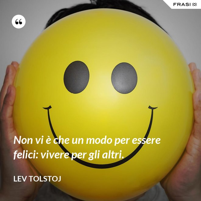 Non vi è che un modo per essere felici: vivere per gli altri. - Lev Tolstoj