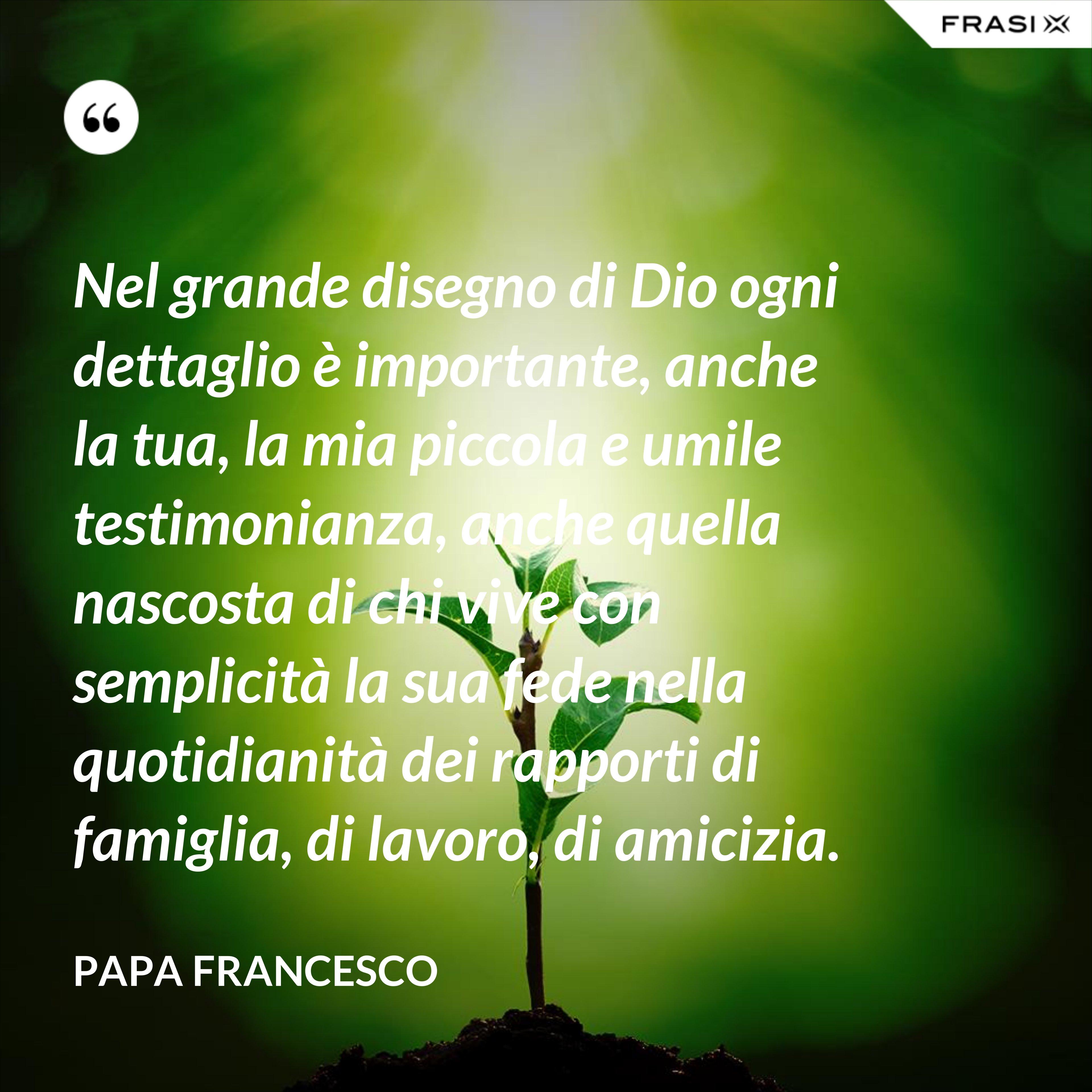 Nel grande disegno di Dio ogni dettaglio è importante, anche la tua, la mia piccola e umile testimonianza, anche quella nascosta di chi vive con semplicità la sua fede nella quotidianità dei rapporti di famiglia, di lavoro, di amicizia. - Papa Francesco