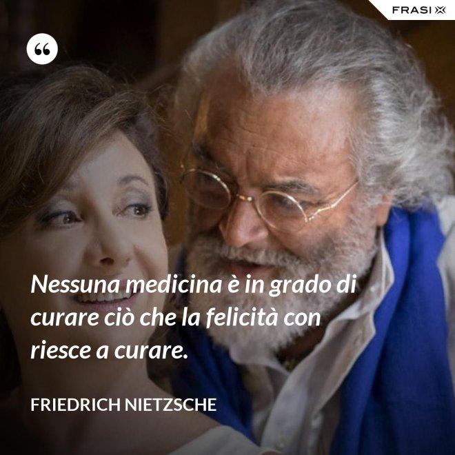 Nessuna medicina è in grado di curare ciò che la felicità con riesce a curare. - Friedrich Nietzsche
