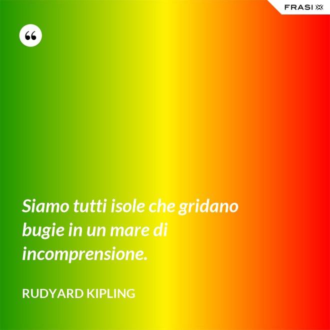 Siamo tutti isole che gridano bugie in un mare di incomprensione. - Rudyard Kipling