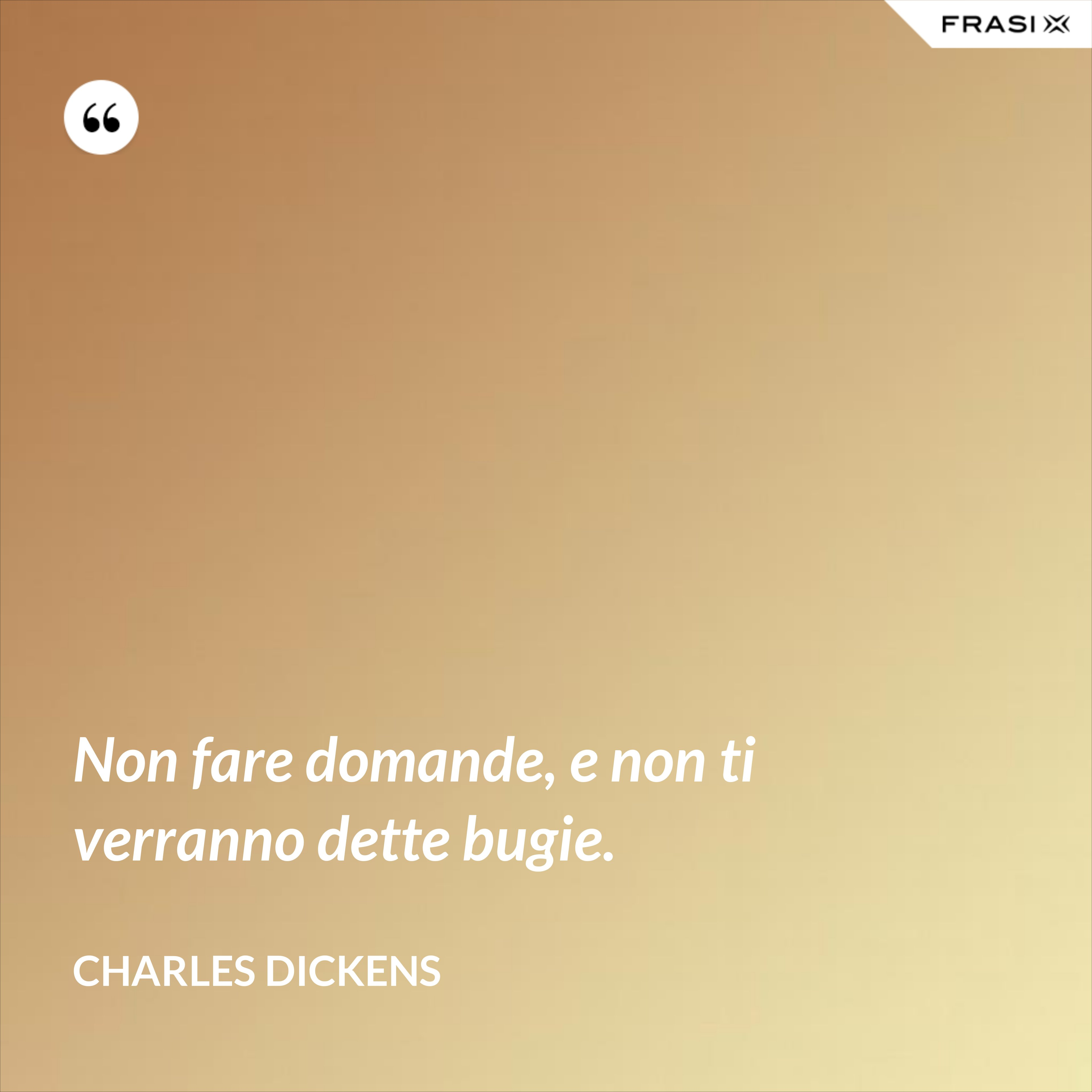 Non fare domande, e non ti verranno dette bugie. - Charles Dickens
