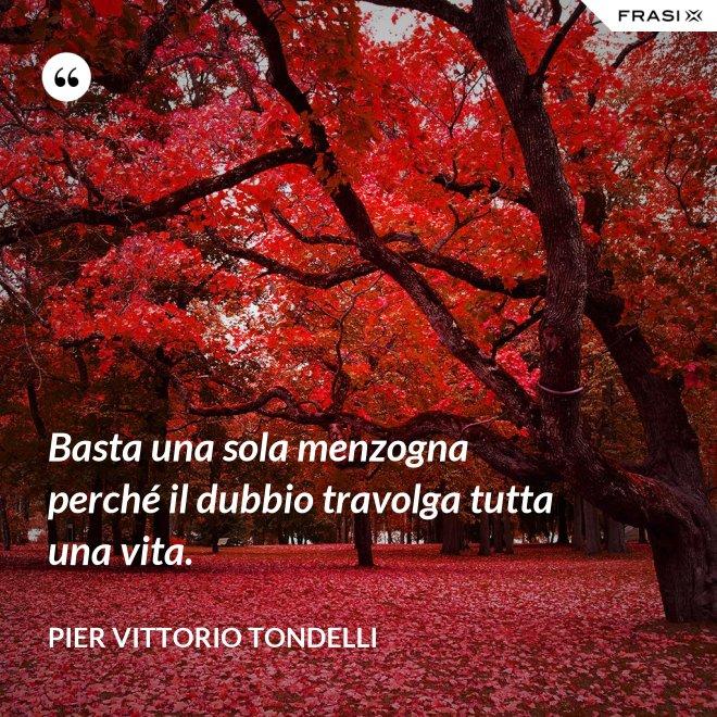 Basta una sola menzogna perché il dubbio travolga tutta una vita. - Pier Vittorio Tondelli