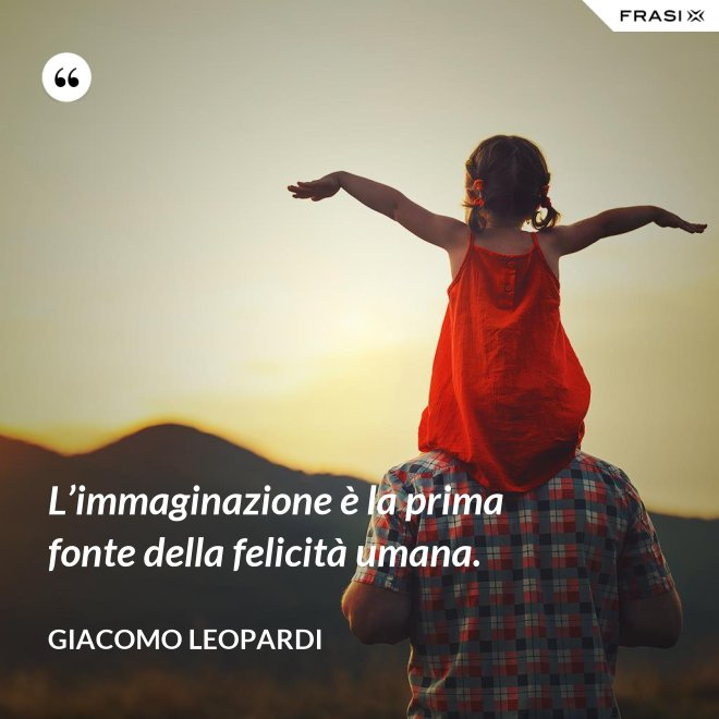 L'immaginazione è la prima fonte della felicità umana. - GIACOMO LEOPARDI