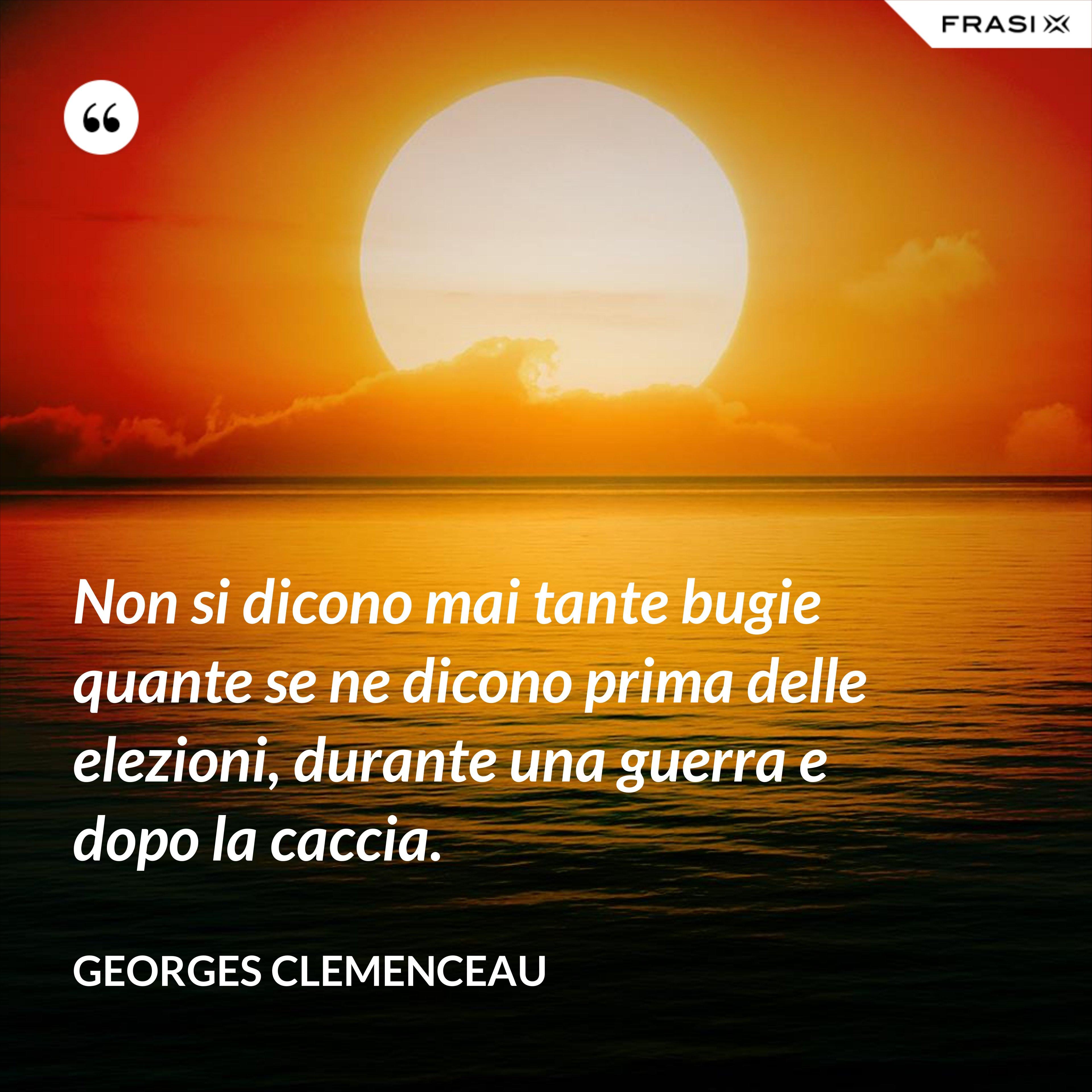 Non si dicono mai tante bugie quante se ne dicono prima delle elezioni, durante una guerra e dopo la caccia. - Georges Clemenceau