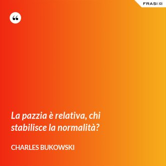 La pazzia è relativa, chi stabilisce la normalità? - Charles Bukowski