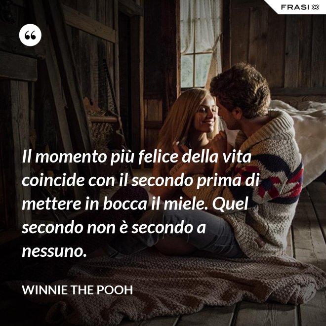 Il momento più felice della vita coincide con il secondo prima di mettere in bocca il miele. Quel secondo non è secondo a nessuno. - WINNIE THE POOH