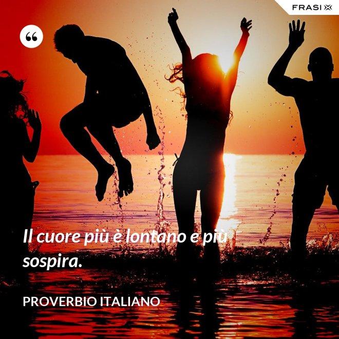 Il cuore più è lontano e più sospira. - Proverbio italiano