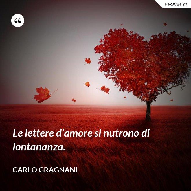 Le lettere d'amore si nutrono di lontananza. - Carlo Gragnani