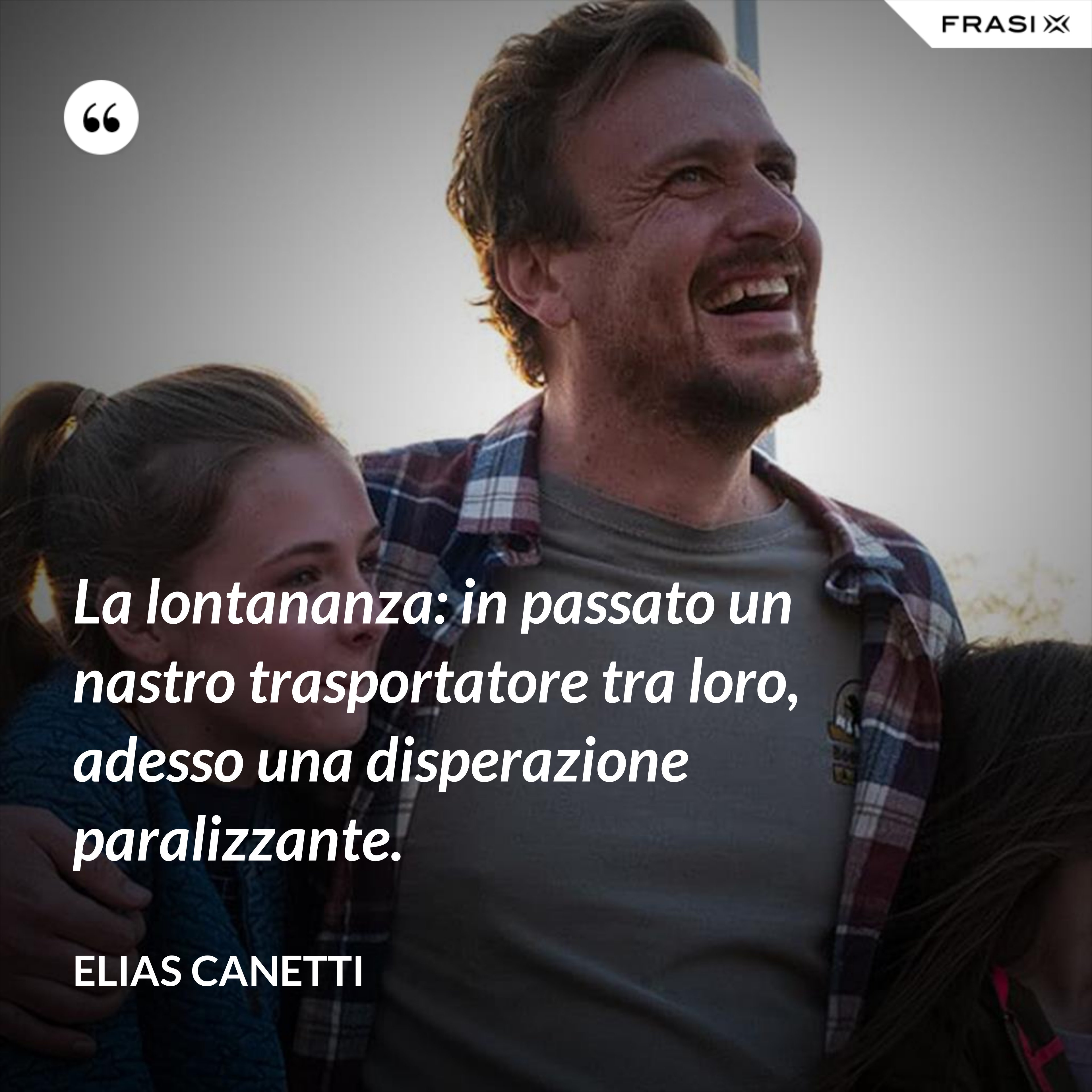 La lontananza: in passato un nastro trasportatore tra loro, adesso una disperazione paralizzante. - Elias Canetti