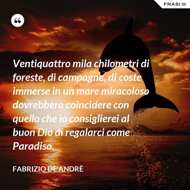 Ventiquattro mila chilometri di foreste, di campagne, di coste immerse in un mare miracoloso dovrebbero coincidere con quello che io consiglierei al buon Dio di regalarci come Paradiso. - Fabrizio De Andrè