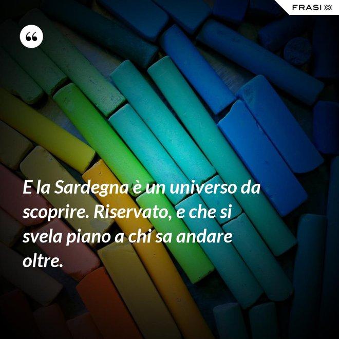 E la Sardegna è un universo da scoprire. Riservato, e che si svela piano a chi sa andare oltre. - Anonimo