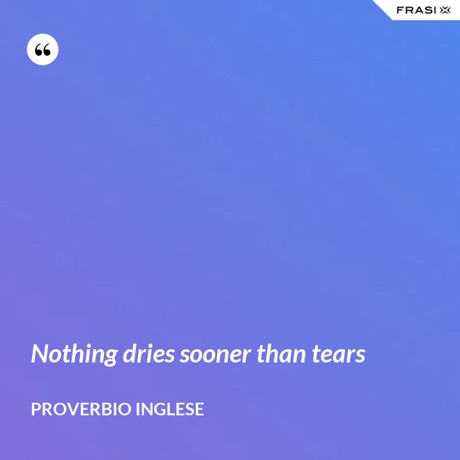Nothing dries sooner than tears - PROVERBIO INGLESE