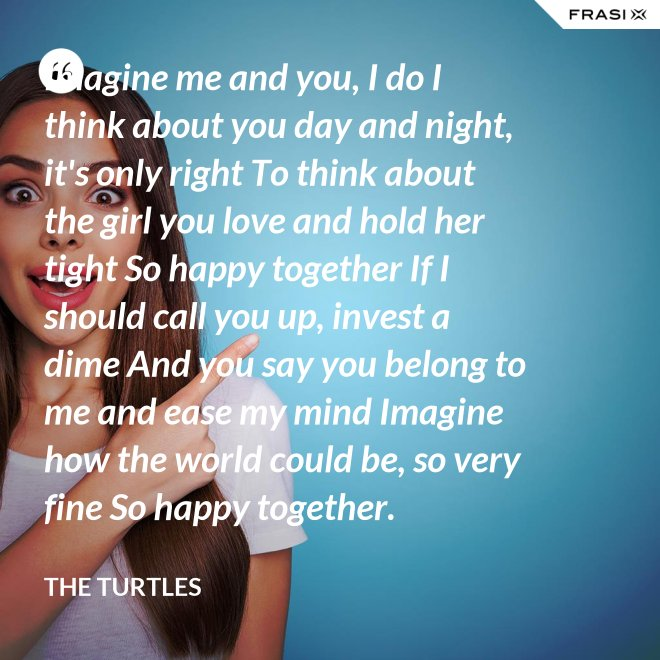 Imagine me and you, I do I think about you day and night, it's only right To think about the girl you love and hold her tight So happy together If I should call you up, invest a dime And you say you belong to me and ease my mind Imagine how the world could be, so very fine So happy together. - THE TURTLES