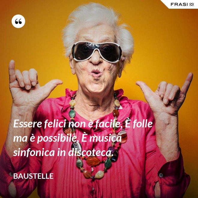 Essere felici non è facile, È folle ma è possibile, È musica sinfonica in discoteca. - Baustelle