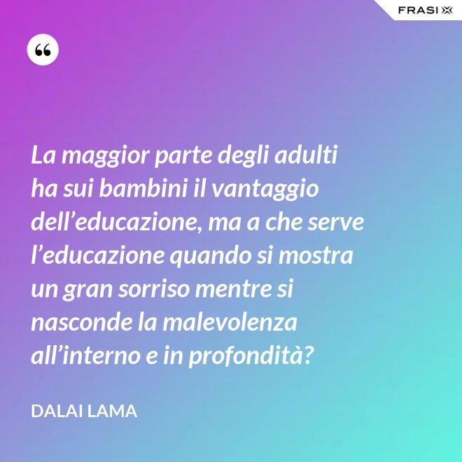 La maggior parte degli adulti ha sui bambini il vantaggio dell'educazione, ma a che serve l'educazione quando si mostra un gran sorriso mentre si nasconde la malevolenza all'interno e in profondità? - Dalai Lama
