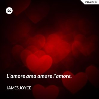 L'amore ama amare l'amore.