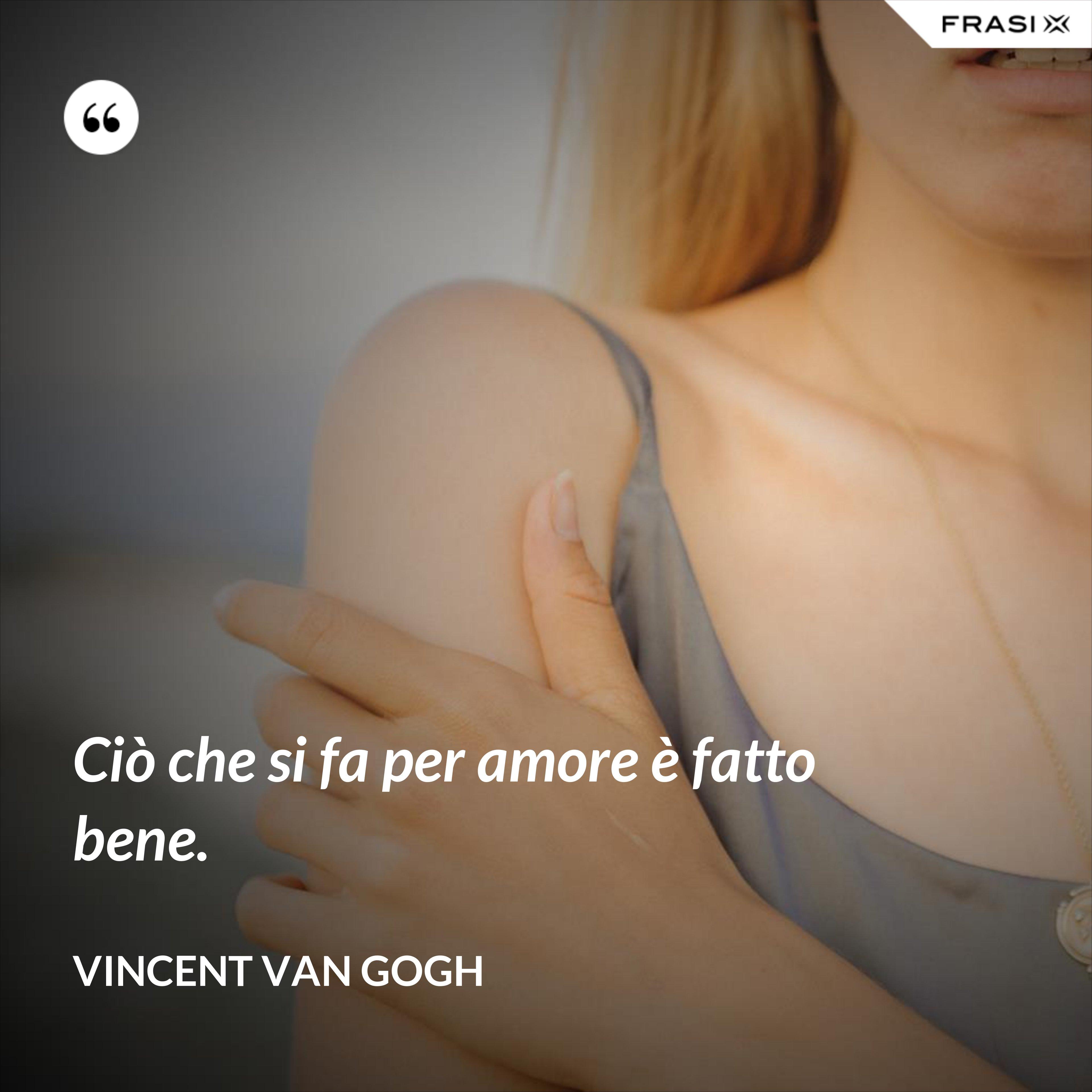 Ciò che si fa per amore è fatto bene. - Vincent Van Gogh