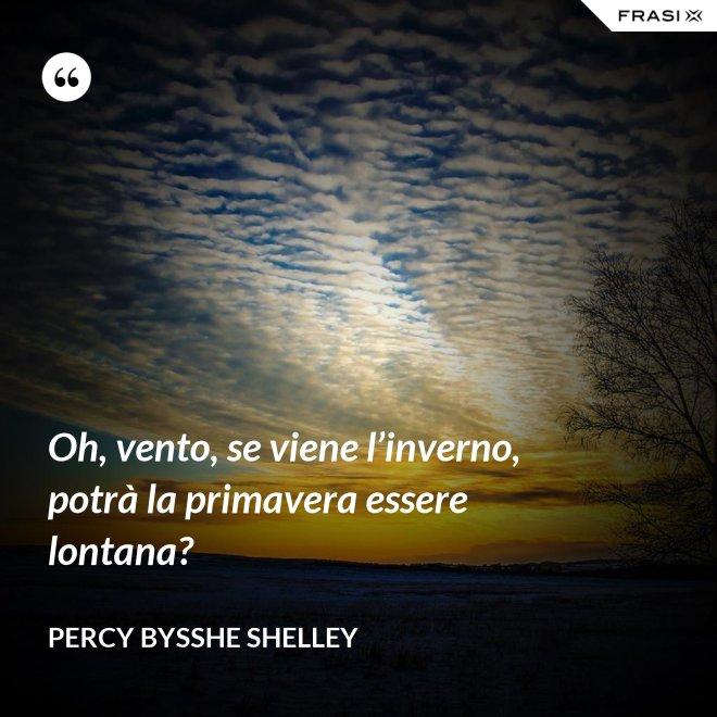 Oh, vento, se viene l'inverno, potrà la primavera essere lontana? - Percy Bysshe Shelley